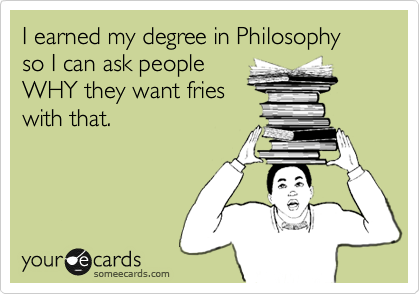 I earned my degree in Philosophy so I can ask people WHY they want fries with that.