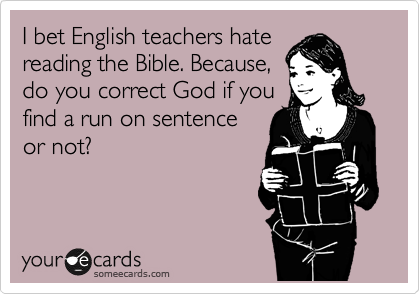 I bet English teachers hate reading the Bible. Because, do you correct God if you find a run on sentence or not?