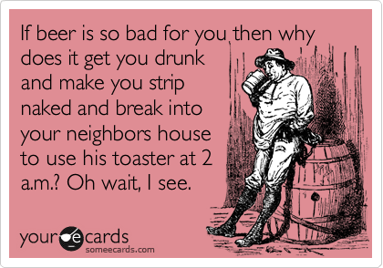 If beer is so bad for you then why does it get you drunk and make you strip naked and break into your neighbors house to use his toaster at 2 a.m.? Oh wait, I see.