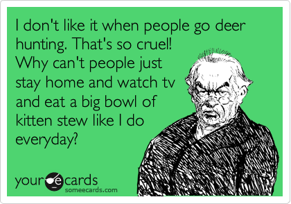 I don't like it when people go deer hunting. That's so cruel! Why can't people just stay home and watch tv and eat a big bowl of kitten stew like I do everyday?