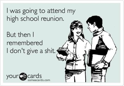 I was going to attend my high school reunion.    But then I remembered I don't give a shit.