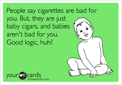 People say cigarettes are bad for you. But, they are just baby cigars, and babies aren't bad for you. Good logic, huh?