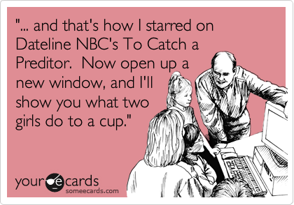"""... and that's how I starred on Dateline NBC's To Catch a Preditor.  Now open up a new window, and I'll show you what two girls do to a cup."""