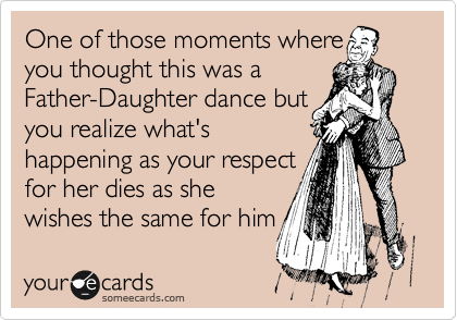 One of those moments where  you thought this was a Father-Daughter dance but you realize what's happening as your respect for her dies as she wishes the same for him