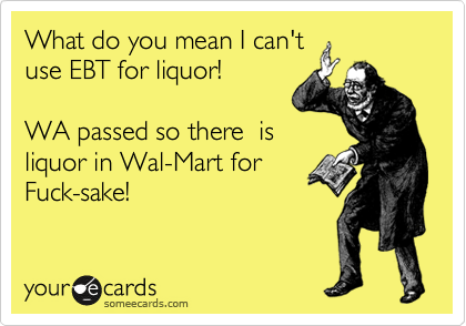 What do you mean I can't use EBT for liquor!    WA passed so there  is liquor in Wal-Mart for Fuck-sake!