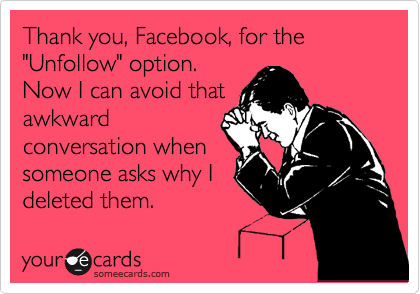 "Thank you, Facebook, for the ""Unfollow"" option. Now I can avoid that awkward conversation when someone asks why I deleted them."