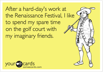 After a hard-day's work at the Renaissance Festival, I like to spend my spare time on the golf court with my imaginary friends.