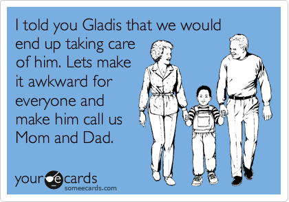I told you Gladis that we would end up taking care of him. Lets make it awkward for everyone and make him call us Mom and Dad.