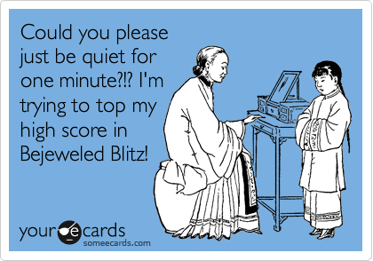 Could you please just be quiet for one minute?!? I'm  trying to top my high score in Bejeweled Blitz!