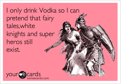 I only drink Vodka so I can pretend that fairy tales,white      knights and super heros still exist.