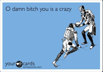 O damn bitch you is a crazy