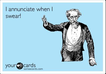 I annunciate when I swear!