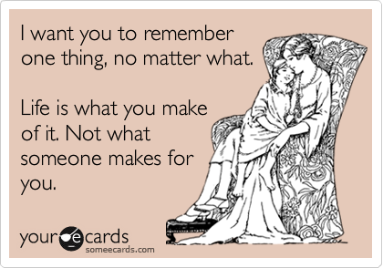 I want you to remember one thing, no matter what.  Life is what you make of it. Not what someone makes for you.