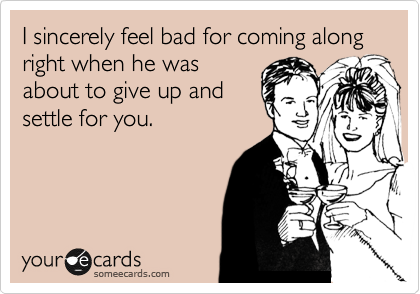 I sincerely feel bad for coming along right when he was about to give up and settle for you.