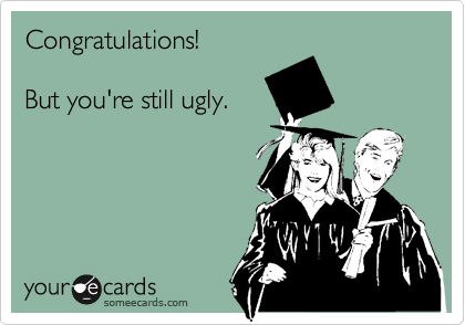 Congratulations!  But you're still ugly.