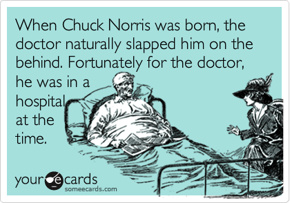 When Chuck Norris was born, the doctor naturally slapped him on the behind. Fortunately for the doctor, he was in a hospital at the time.