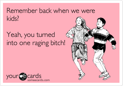 Remember back when we were kids?  Yeah, you turned into one raging bitch!