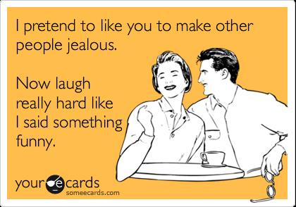 I pretend to like you to make other people jealous.  Now laugh really hard like I said something funny.