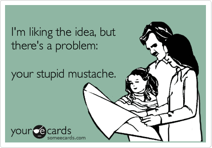 I'm liking the idea, but there's a problem:  your stupid mustache.