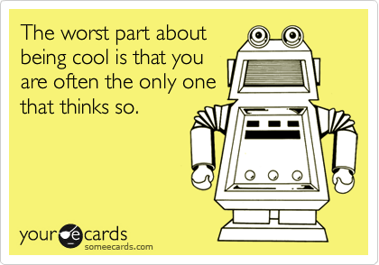 The worst part about being cool is that you are often the only one that thinks so.