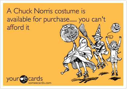 A Chuck Norris costume is available for purchase...... you can't afford it