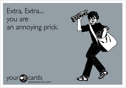 Extra, Extra.... you are an annoying prick.