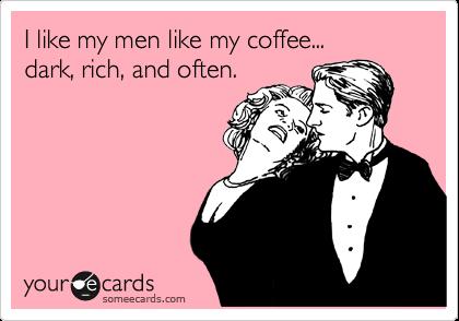 I like my men like my coffee... dark, rich, and often.