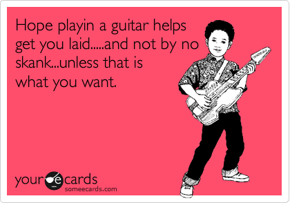 Hope playin a guitar helps get you laid.....and not by no skank...unless that is what you want.