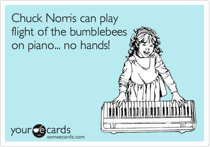 Chuck Norris can play  flight of the bumblebees  on piano... no hands!