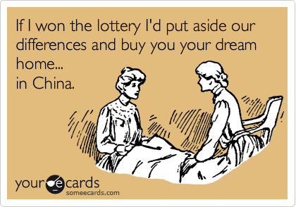 If I won the lottery I'd put aside our differences and buy you your dream home... in China.