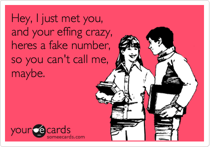 Hey, I just met you, and your effing crazy, heres a fake number, so you can't call me, maybe.