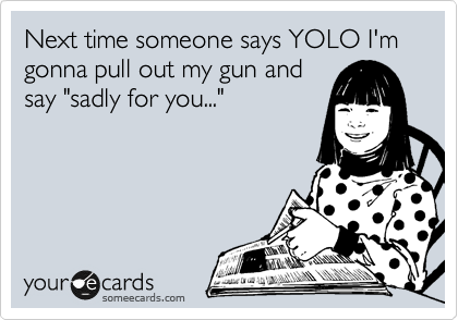 """Next time someone says YOLO I'm gonna pull out my gun and say """"sadly for you..."""""""