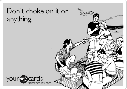 Don't choke on it or anything.
