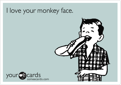 I love your monkey face.