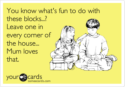 You know what's fun to do with these blocks...? Leave one in every corner of the house... Mum loves that.