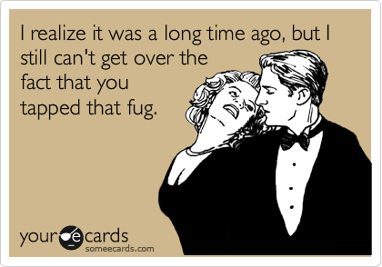 I realize it was a long time ago, but I still can't get over the fact that you tapped that fug.