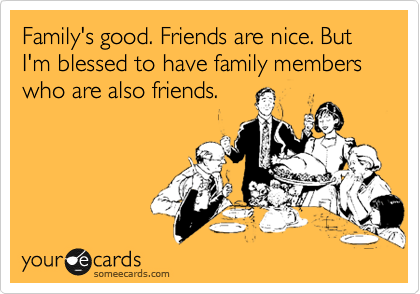 Family's good. Friends are nice. But I'm blessed to have family members who are also friends.