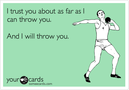 I trust you about as far as I can throw you.  And I will throw you.