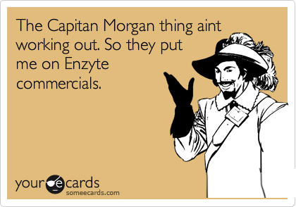 The Capitan Morgan thing aint working out. So they put me on Enzyte commercials.