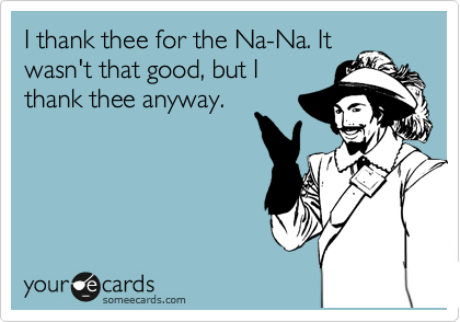 I thank thee for the Na-Na. It wasn't that good, but I thank thee anyway.