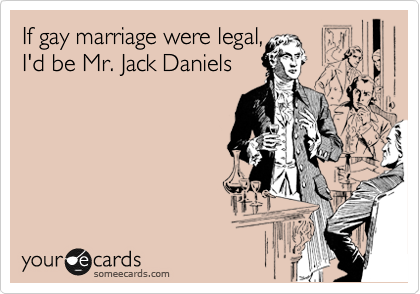 If gay marriage were legal,  I'd be Mr. Jack Daniels