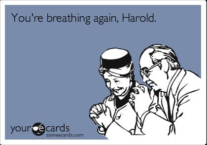You're breathing again, Harold.