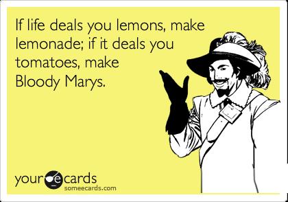 If life deals you lemons, make lemonade; if it deals you tomatoes, make Bloody Marys.