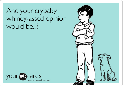And your crybaby whiney-assed opinion would be...?