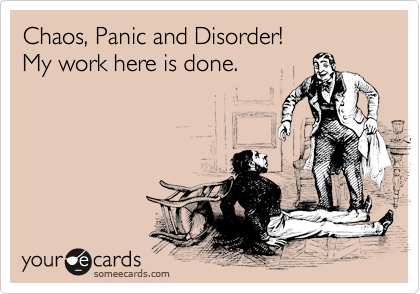 Chaos, Panic and Disorder! My work here is done.