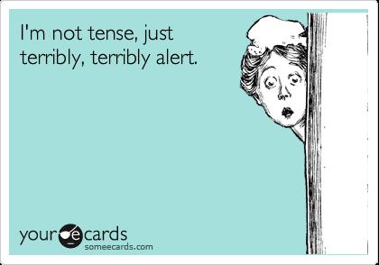 I'm not tense, just terribly, terribly alert.