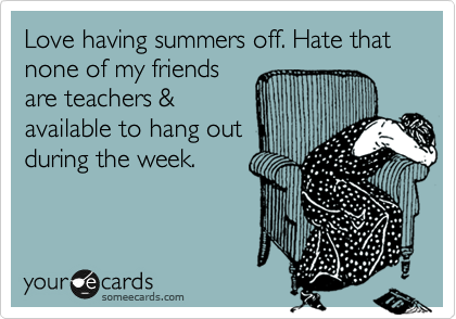 Love having summers off. Hate that none of my friends are teachers & available to hang out during the week.