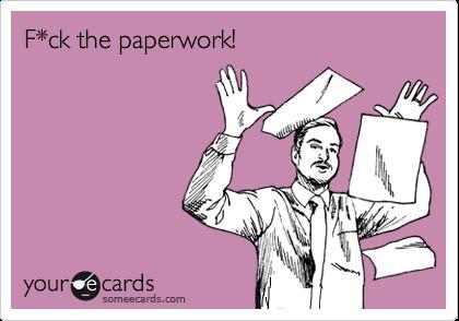 F*ck the paperwork!