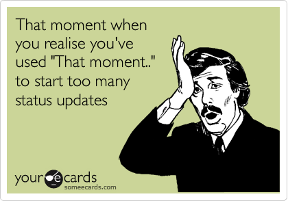 """That moment when you realise you've used """"That moment.."""" to start too many status updates"""