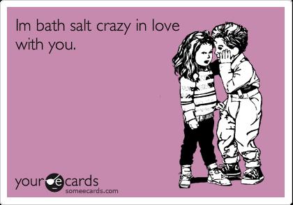 Im bath salt crazy in love with you.